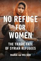 No Refuge for Women The Tragic Fate of Syrian Refugees by Maria von Welser