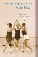 The Evolving Feminine Ballet Body by Pirkko Markula