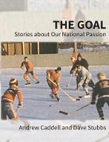 The Goal Stories about Our National Passion, Deluxe Colour Edition, Revised and Expanded by Andrew (Carleton University) Caddell, Dave (Montreal  Gazette ) Stubbs