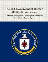 The CIA Document of Human Manipulation Kubark Counterintelligence Interrogation Manual by The Central Intelligence Agency