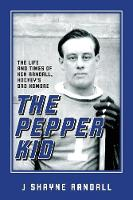 The Pepper Kid The Life and Times of Ken Randall, Hockey's Bad Hombre by J Shayne Randall