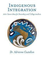 Indigenous Integration 101+ Lesson Ideas for Secondary and College Teachers by Adrienne Castellon