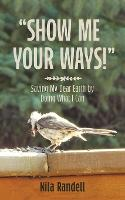 Show Me Your Ways Saving My Dear Earth by Doing What I Can by Nila Randell