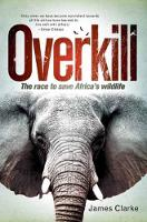 Overkill The race to save Africa's wildlife by James Clarke