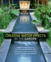 Creative Water Effects in the Garden Practical Inspiration for Professional Gardeners and Landscapers with Step-by-step Projects and 300 Photographs by Gilly Love