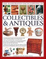 The Illustrated Encyclopedia of Collectibles & Antiques An Expert Practical Guide and Visual Reference to the World of Collecting Antiques at Accessible Prices by David Battie