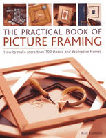 The Practical Book of Picture Framing How to Make More Than 100 Classic and Decorative Frames by Rian Kanduth