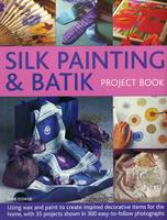 Silk Painting & Batik Project Book Using Wax and Paint to Create Inspired Decorative Items for the Home, with 35 Projects Shown in 300 Easy-to-Follow Photographs by Susie Stokoe