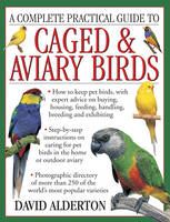A Complete Practical Guide to Caged & Aviary Birds How to Keep Pet Birds, with Expert Advice on Buying, Housing, Feeding, Handling, Breeding and Exhibiting by David Alderton