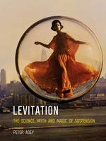 Levitation The Science, Myth and Magic of Suspension by Peter Adey