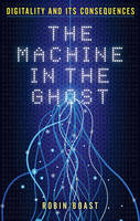 The Machine in the Ghost Digitality and its Consequences by Robin Boast