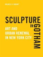 Sculpture in Gotham Art and Urban Renewal in New York City by Michele H. Bogart