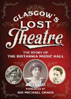 Glasgow's Lost Theatre The Story of the Britannia Music Hall by Judith Bowers, Judith McLay
