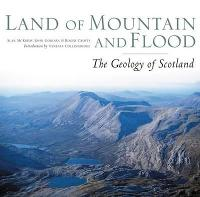 Land of Mountain and Flood The Geology and Landforms of Scotland by Alan McKirdy, John Gordon, Roger Crofts
