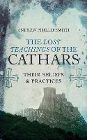 The Lost Teachings of the Cathars: Their Beliefs and Practices by Andrew Phillip Smith