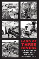 Land of Three Rivers The Poetry of North-East England by Neil Astley