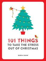 101 Things to Take the Stress Out of Christmas by Robin Snow