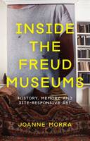 Inside the Freud Museums History, Memory and Site-Responsive Art by Joanne Morra
