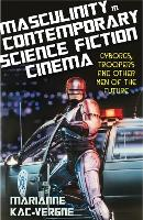 Masculinity in Contemporary Science Fiction Cinema by Marianne Kac-Vergne