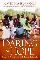 Daring to Hope Finding God's Goodness in the Broken and the Beautiful by Katie Davis Majors