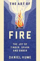 The Art of Fire The Joy of Tinder, Spark and Ember by Daniel Hume
