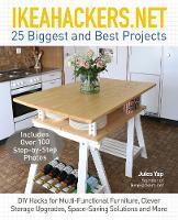 IkeaHackers.Net 25 Biggest and Best Projects: DIY Hacks for Multi-Functional Furniture, Clever Storage Upgrades, Space-Saving Solutions and More by Jules Yap