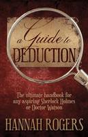 A Guide to Deduction: The Ultimate Handbook for Any Aspiring Sherlock Holmes or Doctor Watson by Hannah Rogers