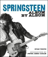 Springsteen Album by Album by Ryan White, Peter Ames Carlin