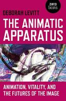 Animatic Apparatus, The Animation, Vitality, and the Futures of the Image by Deborah Levitt