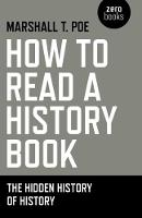 How to Read a History Book The Hidden History of History by Marshall T. Poe
