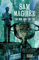 Sam Maguire The Man and The Cup by Kieran Connolly