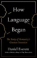 How Language Began The Story of Humanity's Greatest Invention by Daniel (Dean of Arts and Sciences at Bentley University) Everett