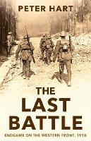 The Last Battle Endgame on the Western Front, 1918 by Peter Hart
