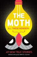The Moth - All These Wonders 49 new true stories by The Moth