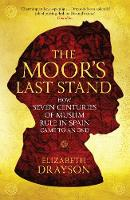 The Moor's Last Stand How Seven Centuries of Muslim Rule in Spain Came to an End by Elizabeth Drayson