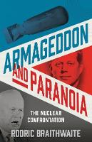Armageddon and Paranoia The Nuclear Confrontation by Sir Rodric Braithwaite