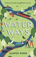 Water Ways A Thousand Miles Along Britain's Canals by Jasper Winn