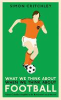 What We Think About When We Think About Football by Simon Critchley