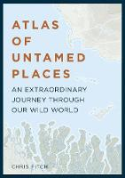 Atlas of Untamed Places An extraordinary journey through our wild world by Chris Fitch