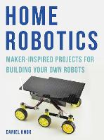 Home Robotics Maker-Inspired Projects For Building Your Own Robots by Daniel Knox