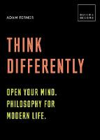 Think Differently: Open your mind. Philosophy for modern life 20 thought-provoking lessons (BUILD+BECOME) by