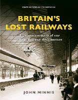 Britain's Lost Railways A Commemoration of our finest railway architecture by John Minnis