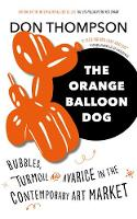 The Orange Balloon Dog Bubbles, Turmoil and Avarice in the Contemporary Art Market by Don Thompson