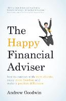 The Happy Financial Adviser How to Connect with More Clients, Enjoy More Freedom and Make a Positive Difference by Andrew Goodwin
