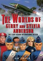 The Worlds of Gerry and Sylvia Anderson The Story Behind International Rescue by Ian Fryer