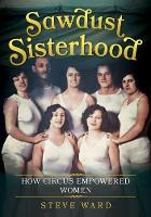 Sawdust Sisterhood How Circus Empowered Women by Steve Ward