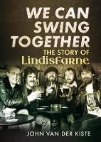 We Can Swing Together The Story of Lindisfarne by John Van der Kiste