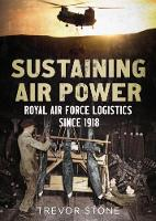 Sustaining Air Power Royal Air Force Logistics since 1918 by Trevor Stone