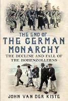 The End of the German Monarchy The Decline and Fall of the Hohenzollerns by John van der Kiste