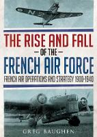 The Rise and Fall of the French Air Force French Air Operations and Strategy 1900-1940 by Greg Baughen